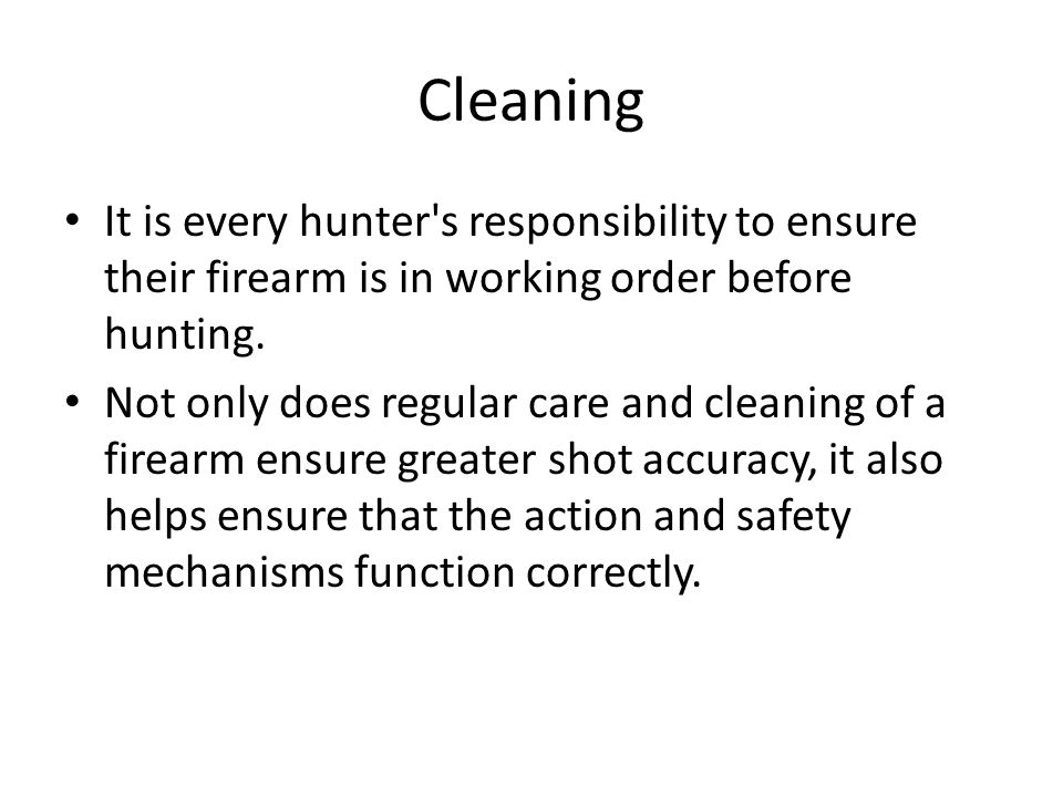 Cleaning It is every hunter's responsibility to ensure their firearm is in working order before hunting. Not only does regular care and cleaning of a