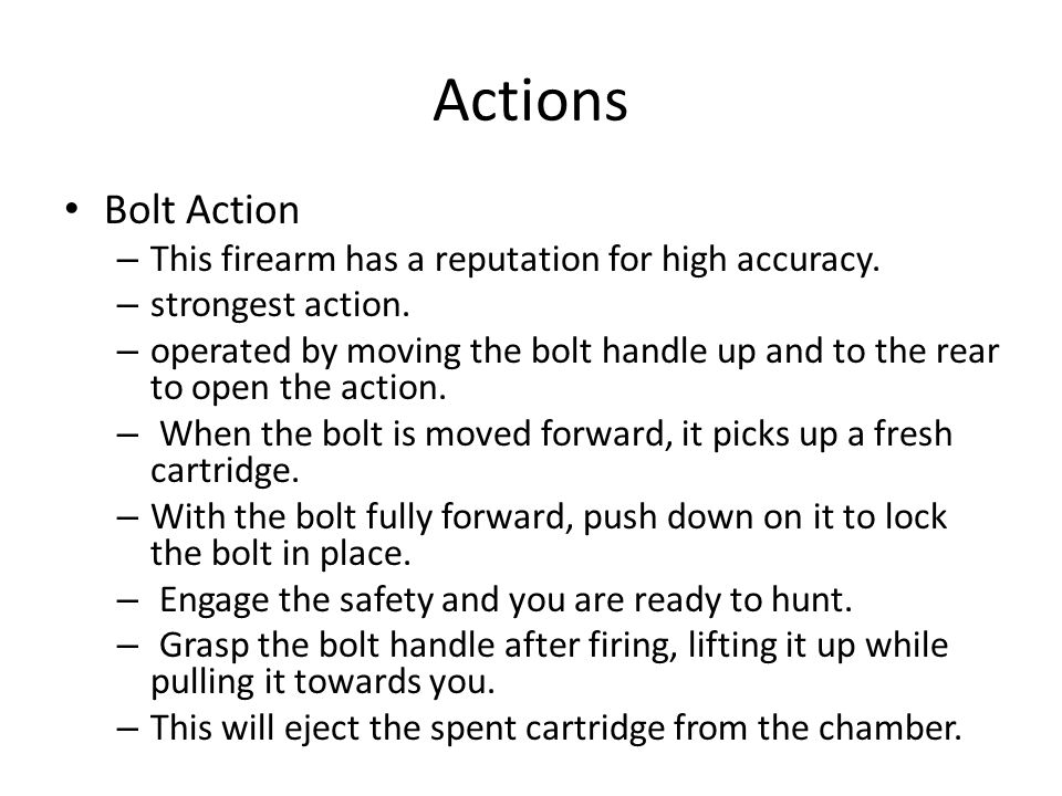 Actions Bolt Action – This firearm has a reputation for high accuracy. – strongest action. – operated by moving the bolt handle up and to the rear to