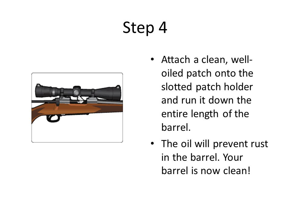 Step 4 Attach a clean, well- oiled patch onto the slotted patch holder and run it down the entire length of the barrel. The oil will prevent rust in t