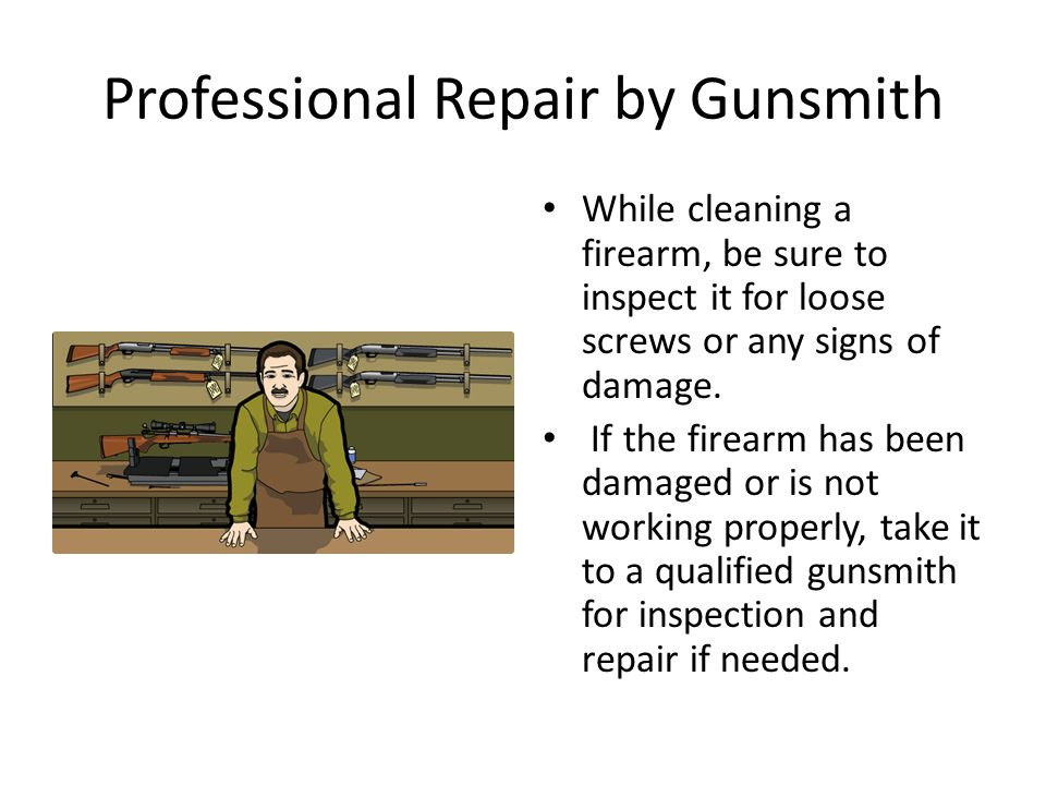 Professional Repair by Gunsmith While cleaning a firearm, be sure to inspect it for loose screws or any signs of damage. If the firearm has been damag