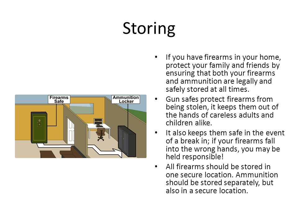 Storing If you have firearms in your home, protect your family and friends by ensuring that both your firearms and ammunition are legally and safely s