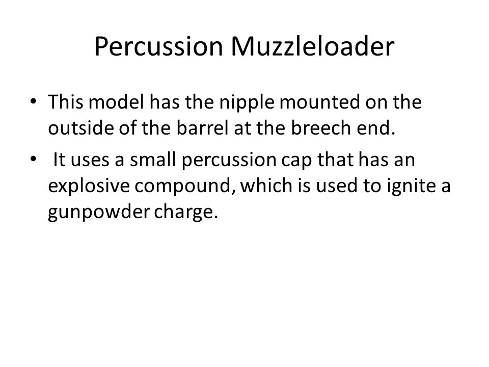 Percussion Muzzleloader This model has the nipple mounted on the outside of the barrel at the breech end. It uses a small percussion cap that has an e