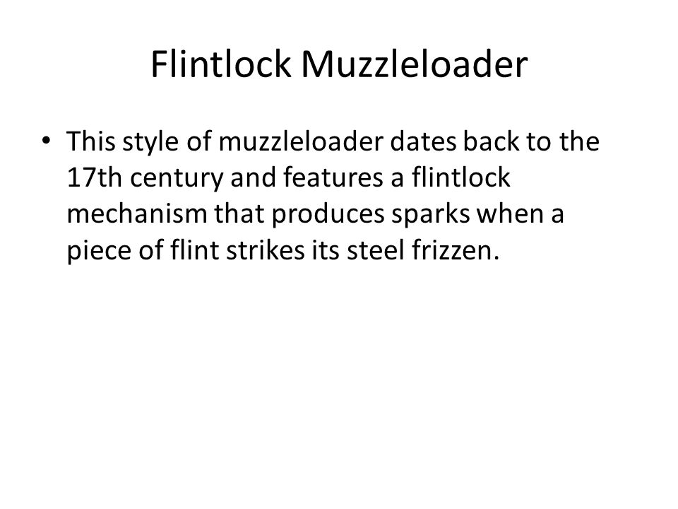 Flintlock Muzzleloader This style of muzzleloader dates back to the 17th century and features a flintlock mechanism that produces sparks when a piece