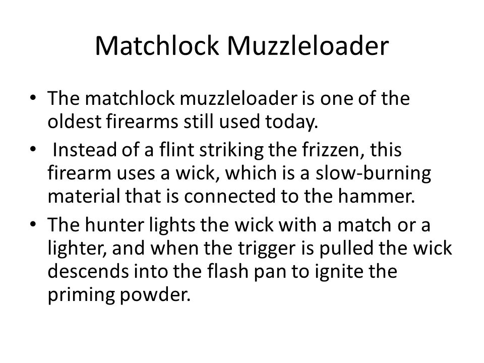 Matchlock Muzzleloader The matchlock muzzleloader is one of the oldest firearms still used today. Instead of a flint striking the frizzen, this firear