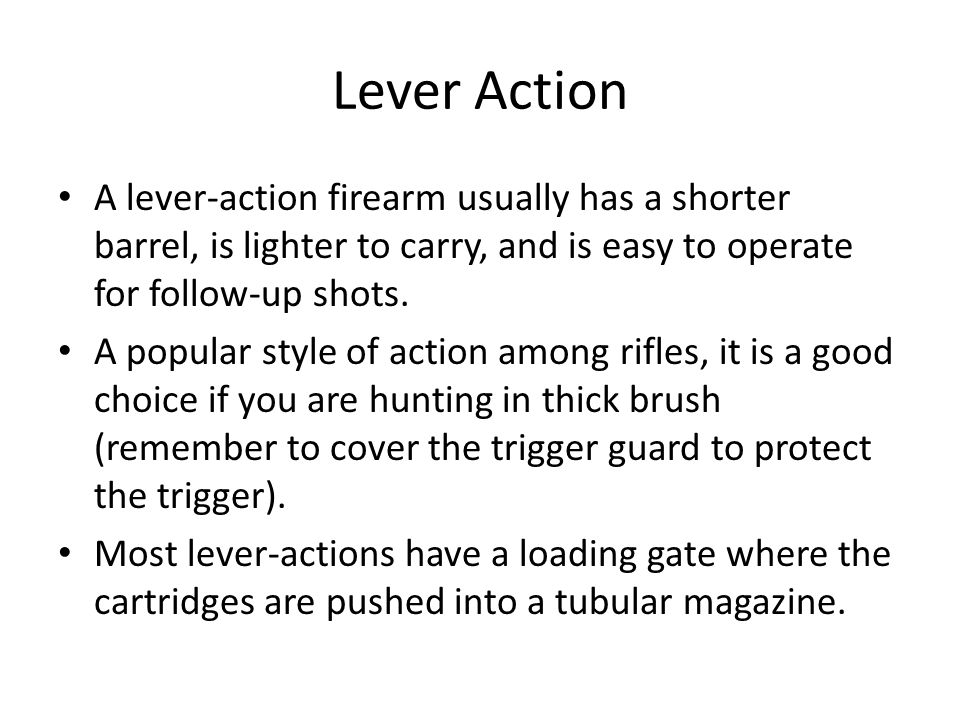Lever Action A lever-action firearm usually has a shorter barrel, is lighter to carry, and is easy to operate for follow-up shots. A popular style of