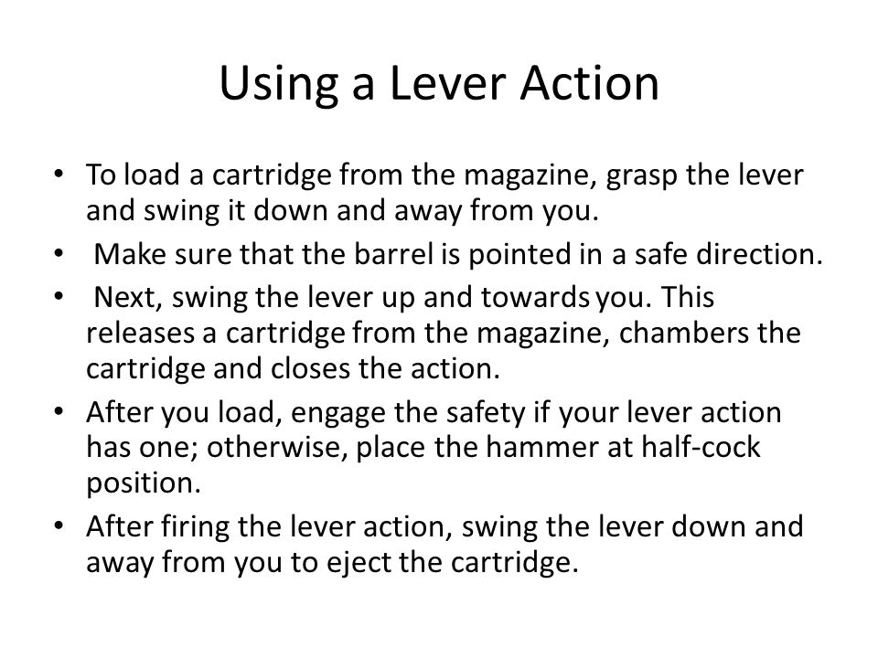 Using a Lever Action To load a cartridge from the magazine, grasp the lever and swing it down and away from you. Make sure that the barrel is pointed