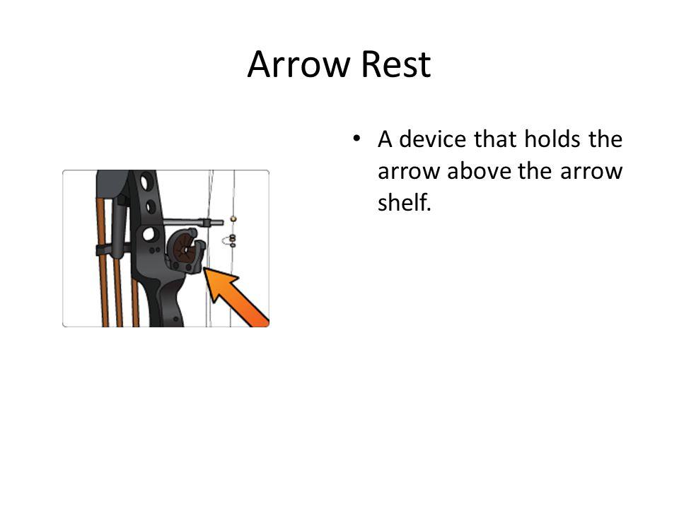 Arrow Rest A device that holds the arrow above the arrow shelf.