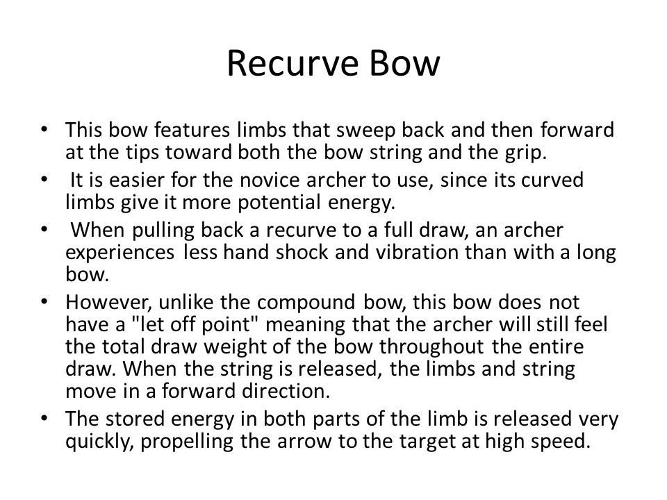Recurve Bow This bow features limbs that sweep back and then forward at the tips toward both the bow string and the grip. It is easier for the novice