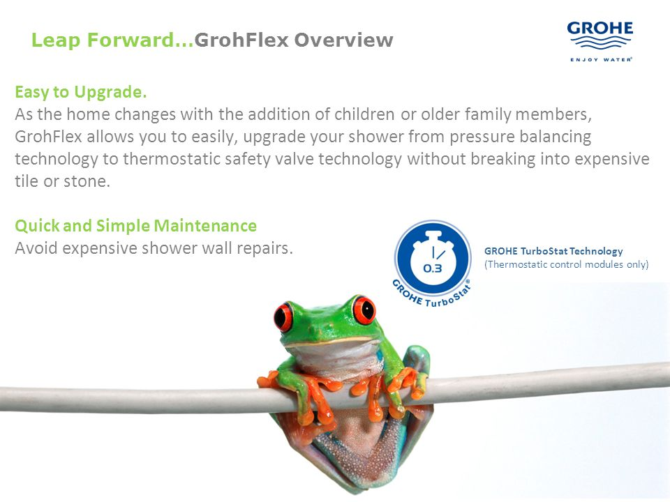 5 Leap Forward…GrohFlex Overview Easy to Upgrade. As the home changes with the addition of children or older family members, GrohFlex allows you to ea