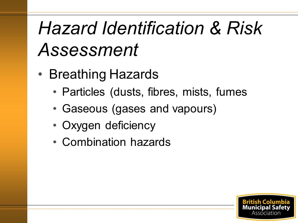 Hazard Identification & Risk Assessment Breathing Hazards Particles (dusts, fibres, mists, fumes Gaseous (gases and vapours) Oxygen deficiency Combina