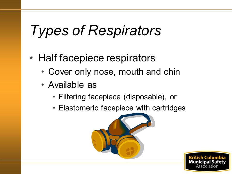 Types of Respirators Half facepiece respirators Cover only nose, mouth and chin Available as Filtering facepiece (disposable), or Elastomeric facepiec