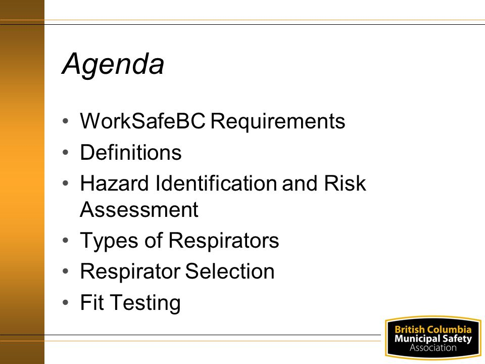 Agenda WorkSafeBC Requirements Definitions Hazard Identification and Risk Assessment Types of Respirators Respirator Selection Fit Testing