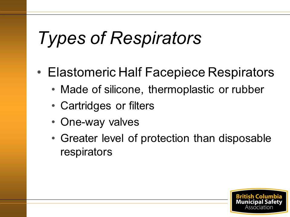 Types of Respirators Elastomeric Half Facepiece Respirators Made of silicone, thermoplastic or rubber Cartridges or filters One-way valves Greater lev