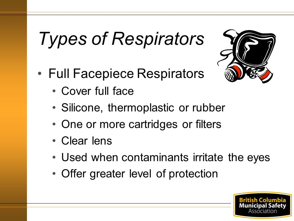 Types of Respirators Full Facepiece Respirators Cover full face Silicone, thermoplastic or rubber One or more cartridges or filters Clear lens Used wh