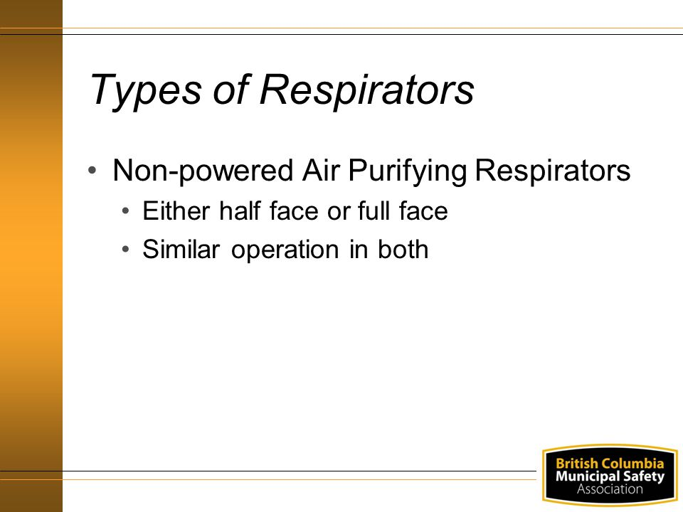 Types of Respirators Non-powered Air Purifying Respirators Either half face or full face Similar operation in both