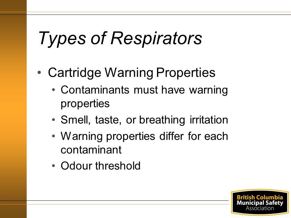 Types of Respirators Cartridge Warning Properties Contaminants must have warning properties Smell, taste, or breathing irritation Warning properties d
