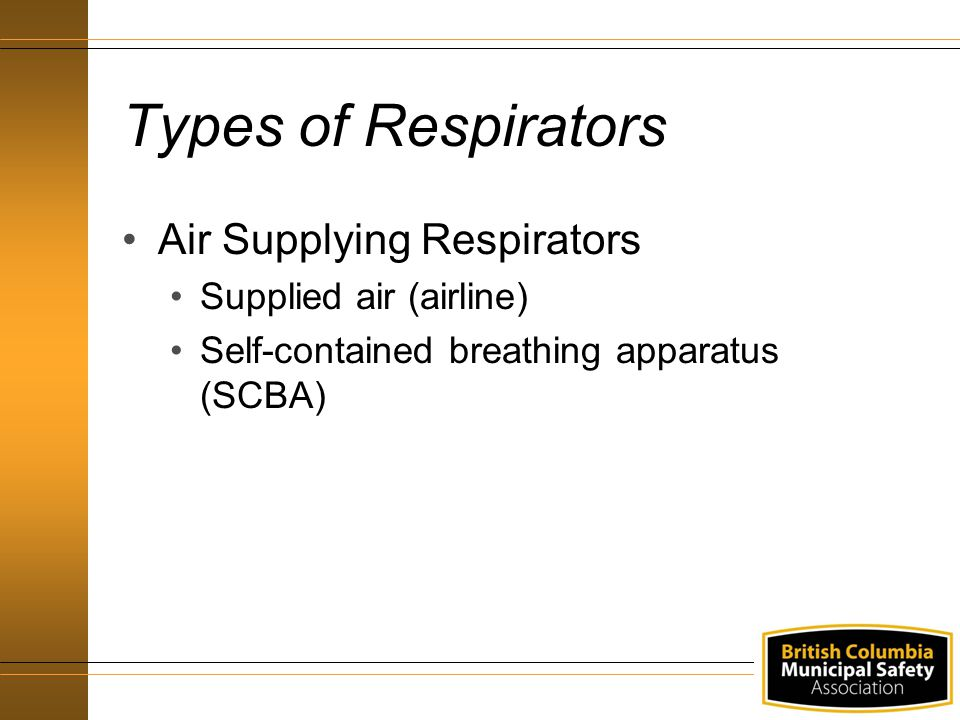 Types of Respirators Air Supplying Respirators Supplied air (airline) Self-contained breathing apparatus (SCBA)