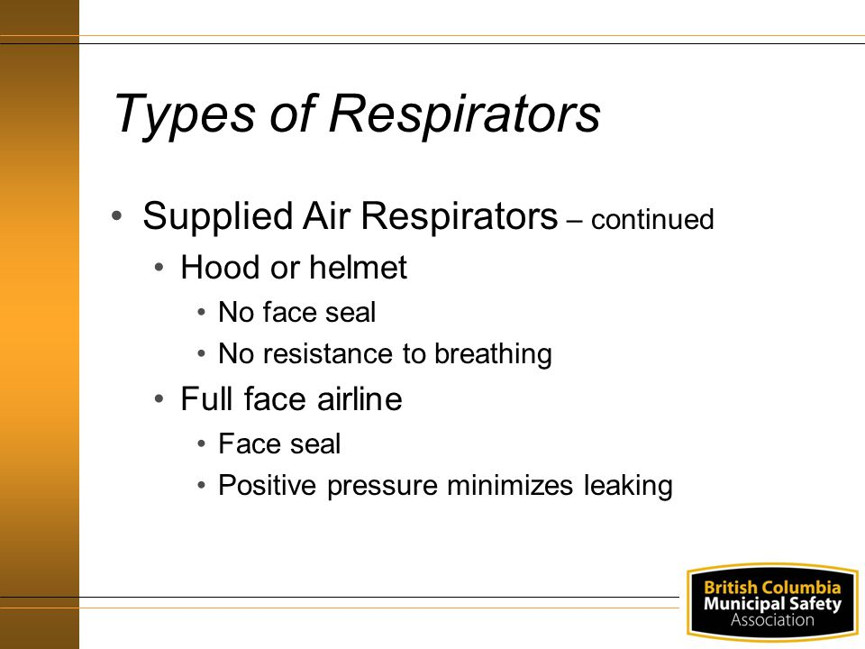 Types of Respirators Supplied Air Respirators – continued Hood or helmet No face seal No resistance to breathing Full face airline Face seal Positive