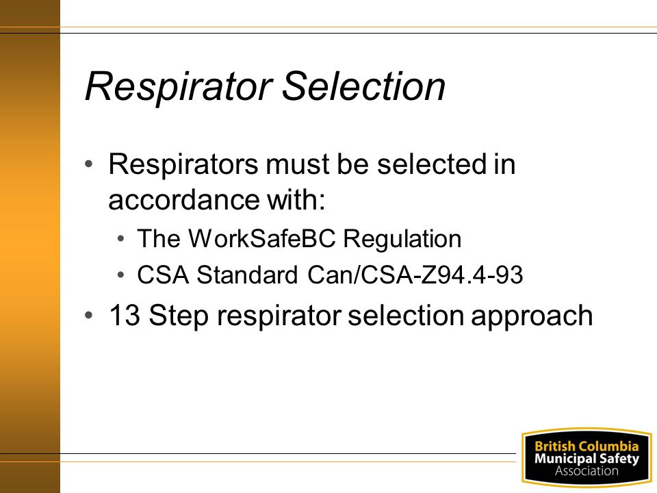 Respirators must be selected in accordance with: The WorkSafeBC Regulation CSA Standard Can/CSA-Z94.4-93 13 Step respirator selection approach