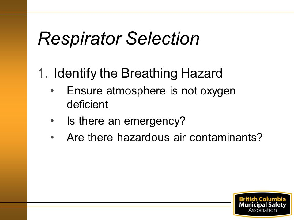Respirator Selection 1.Identify the Breathing Hazard Ensure atmosphere is not oxygen deficient Is there an emergency? Are there hazardous air contamin