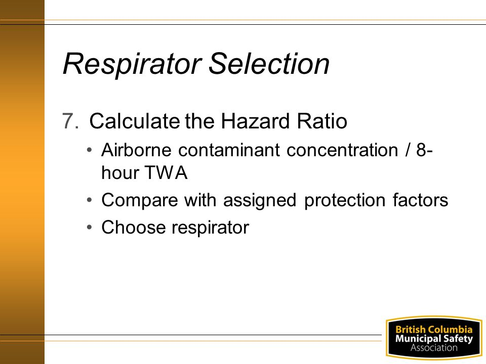 Respirator Selection 7.Calculate the Hazard Ratio Airborne contaminant concentration / 8- hour TWA Compare with assigned protection factors Choose res
