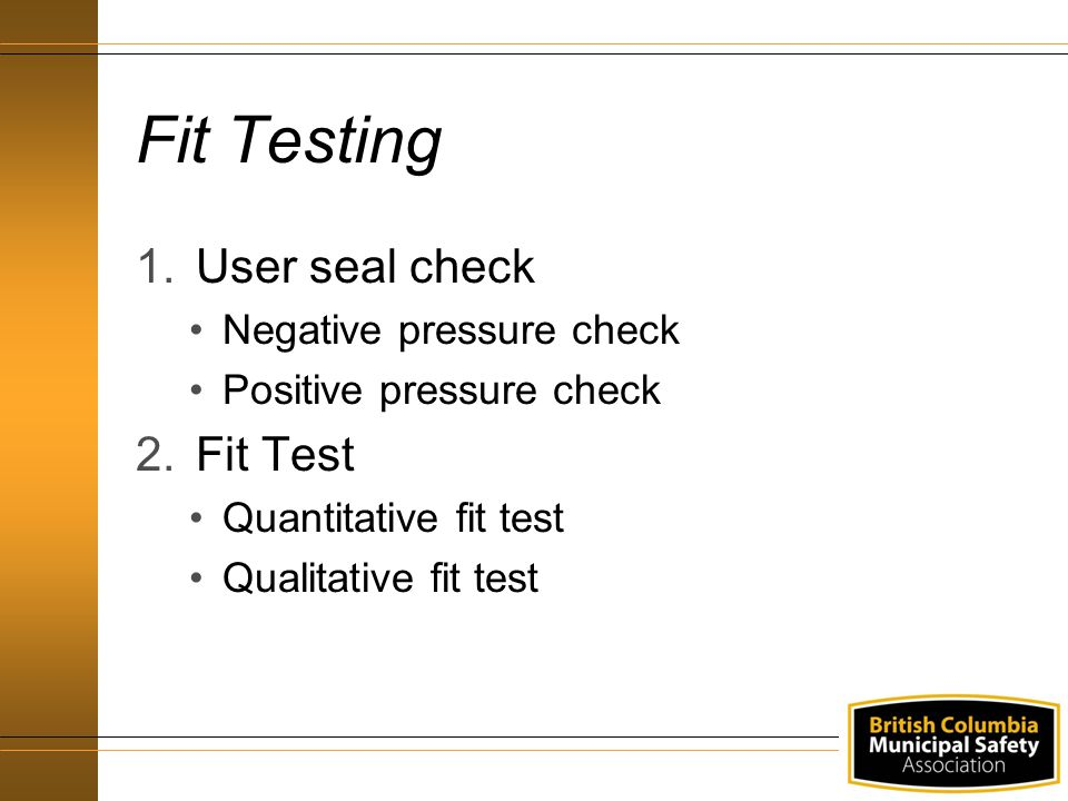Fit Testing 1.User seal check Negative pressure check Positive pressure check 2.Fit Test Quantitative fit test Qualitative fit test