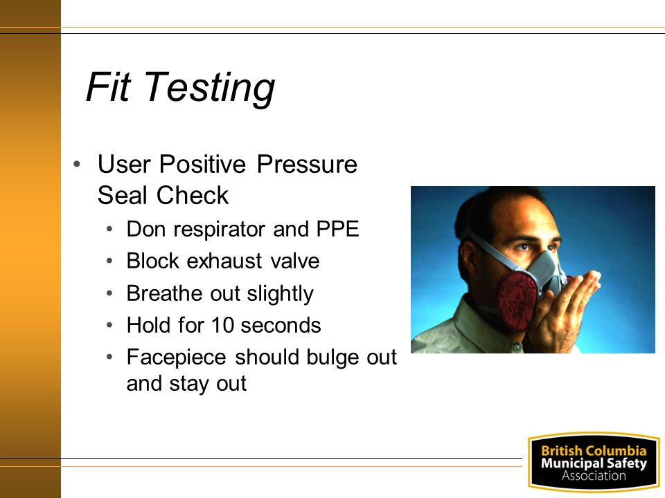 Fit Testing User Positive Pressure Seal Check Don respirator and PPE Block exhaust valve Breathe out slightly Hold for 10 seconds Facepiece should bul