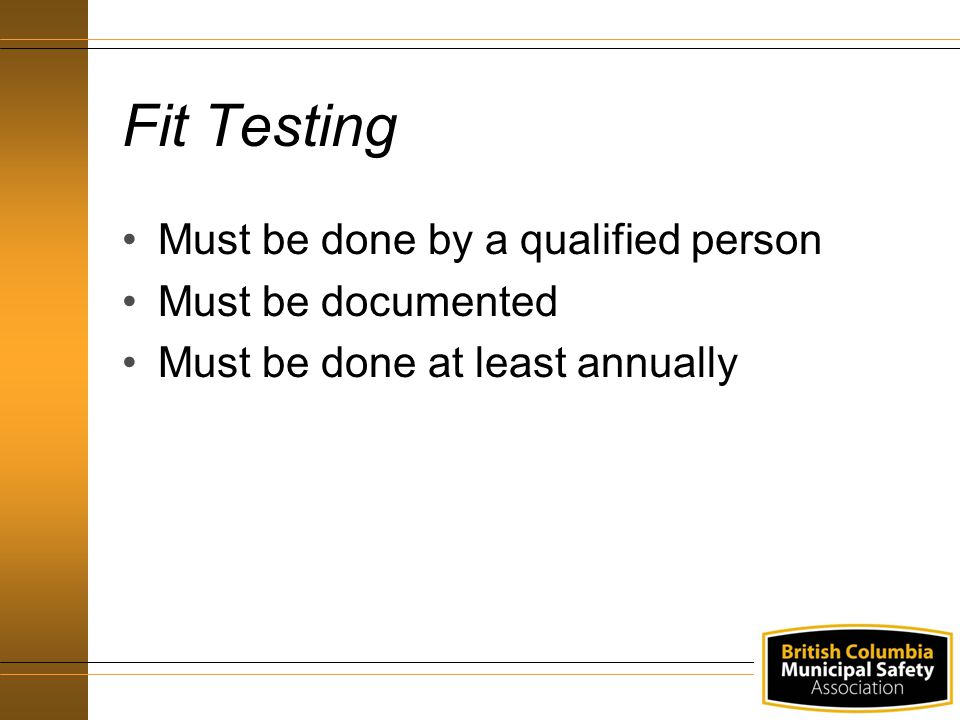 Fit Testing Must be done by a qualified person Must be documented Must be done at least annually