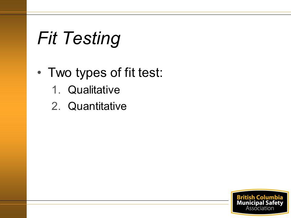 Fit Testing Two types of fit test: 1.Qualitative 2.Quantitative