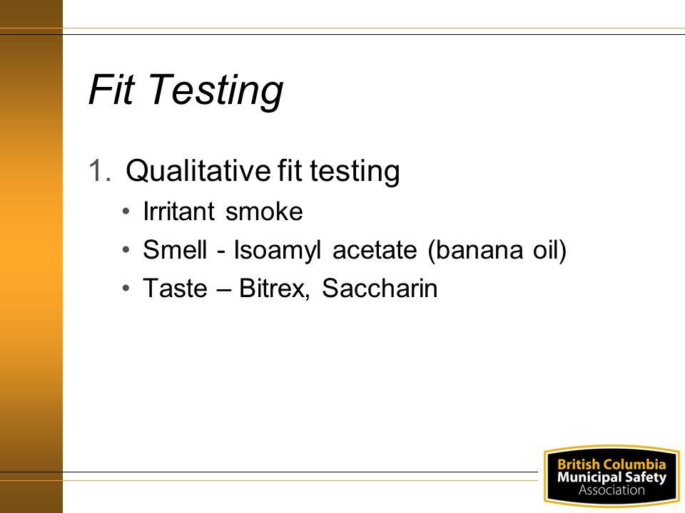 Fit Testing 1.Qualitative fit testing Irritant smoke Smell - Isoamyl acetate (banana oil) Taste – Bitrex, Saccharin