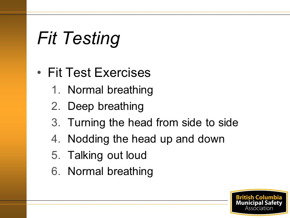 Fit Testing Fit Test Exercises 1.Normal breathing 2.Deep breathing 3.Turning the head from side to side 4.Nodding the head up and down 5.Talking out l