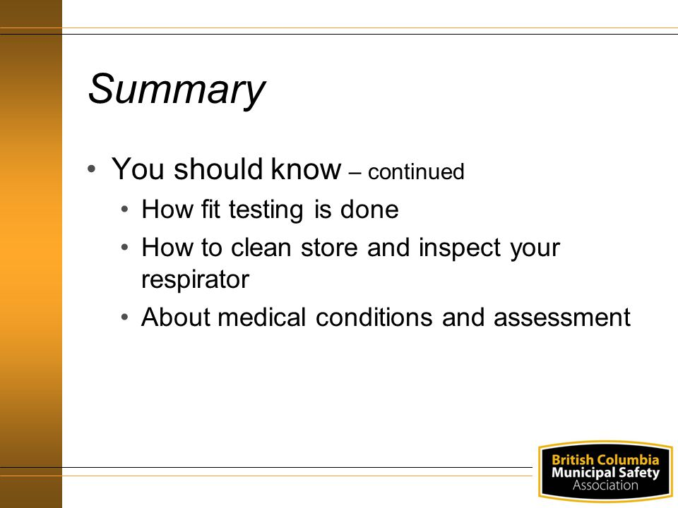 Summary You should know – continued How fit testing is done How to clean store and inspect your respirator About medical conditions and assessment