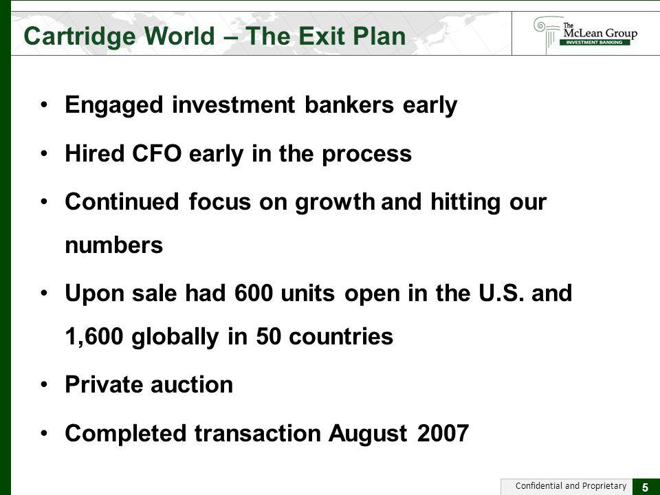 Confidential and Proprietary Cartridge World – The Exit Plan 5 Engaged investment bankers early Hired CFO early in the process Continued focus on grow