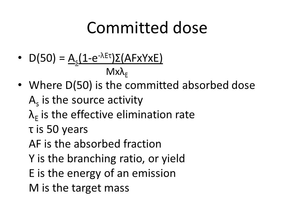 Committed dose D(50) = A s (1-e -λEτ )Σ(AFxYxE) Mxλ E Where D(50) is the committed absorbed dose A s is the source activity λ E is the effective elimination rate τ is 50 years AF is the absorbed fraction Y is the branching ratio, or yield E is the energy of an emission M is the target mass