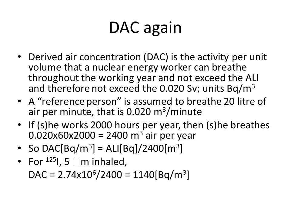 DAC again Derived air concentration (DAC) is the activity per unit volume that a nuclear energy worker can breathe throughout the working year and not exceed the ALI and therefore not exceed the 0.020 Sv; units Bq/m 3 A reference person is assumed to breathe 20 litre of air per minute, that is 0.020 m 3 /minute If (s)he works 2000 hours per year, then (s)he breathes 0.020x60x2000 = 2400 m 3 air per year So DAC[Bq/m 3 ] = ALI[Bq]/2400[m 3 ] For 125 I, 5 m inhaled, DAC = 2.74x10 6 /2400 = 1140[Bq/m 3 ]