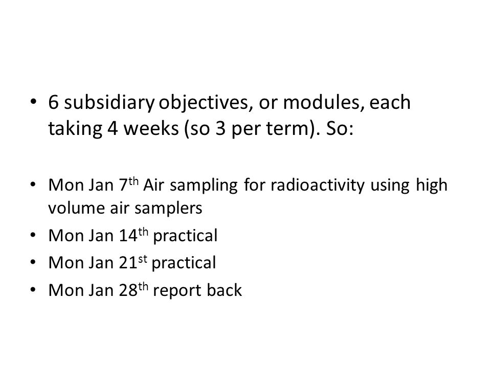 Scheduling It might work better to have: Mon Jan 7 th 13:30 – 14:20 Air sampling for radioactivity using high volume air samplers Mon Jan 14 th 13:30 – 15:20 practical group A Mon Jan 21 st 13:30 – 15:20 practical group B Mon Jan 28 th 13:30 – 14:20 report back Would this be possible?