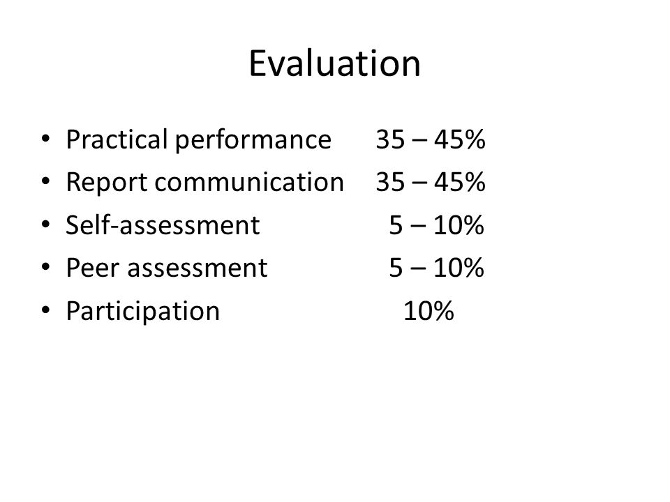 Evaluation Practical performance35 – 45% Report communication35 – 45% Self-assessment 5 – 10% Peer assessment 5 – 10% Participation 10%