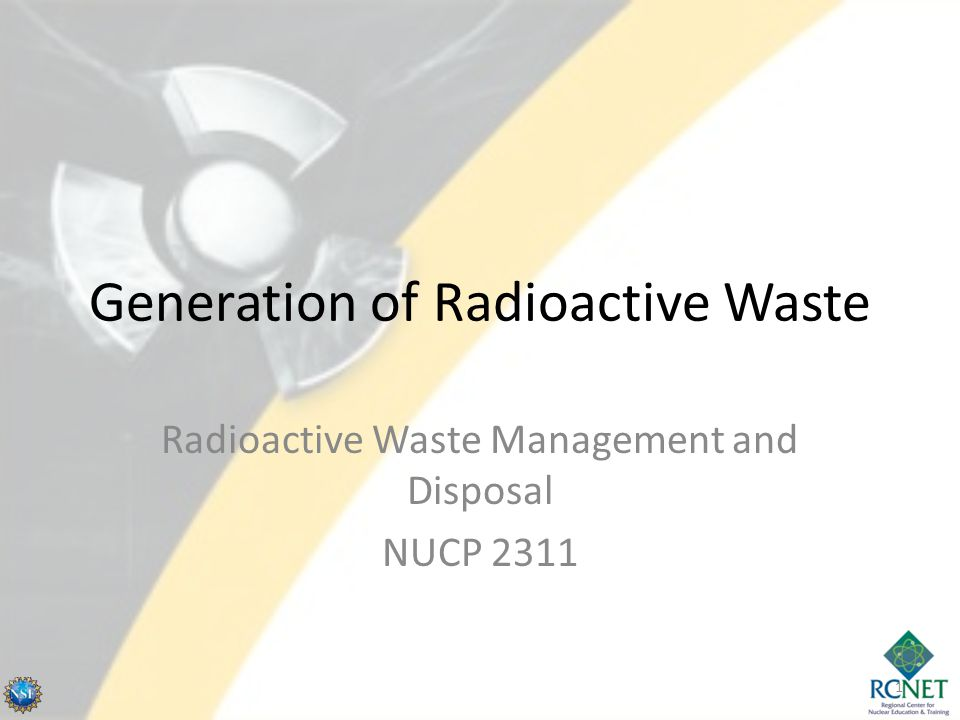 Generation of Radioactive Waste Radioactive Waste Management and Disposal NUCP 2311 1