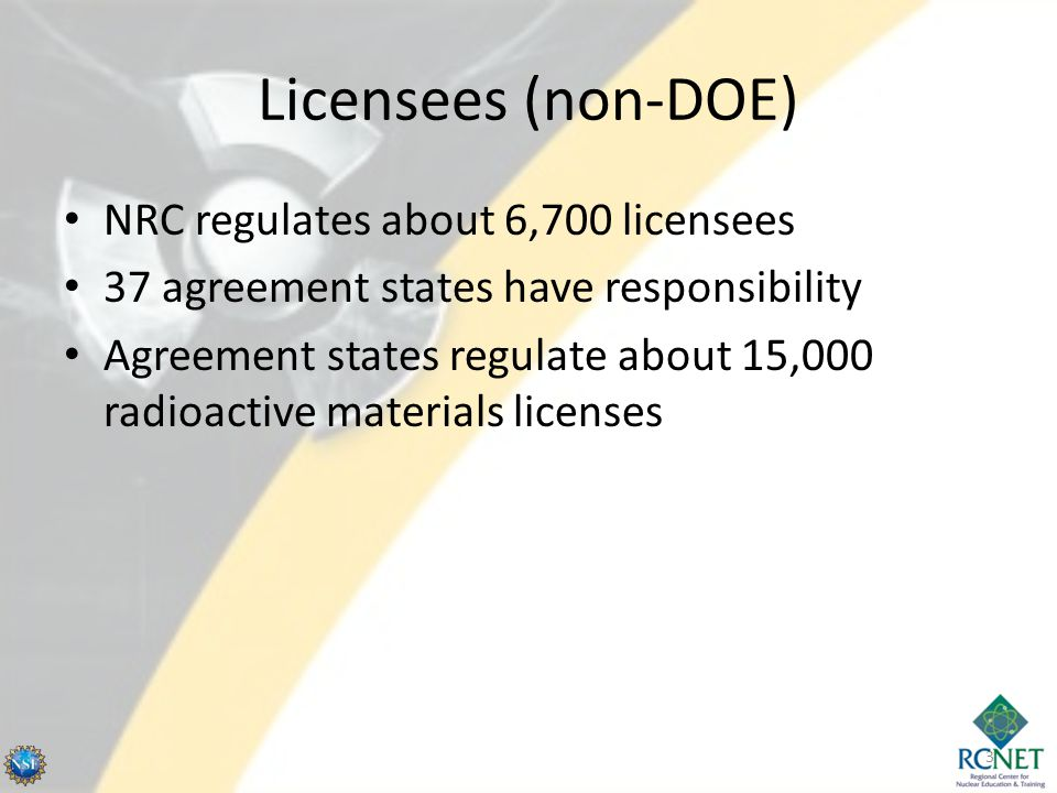 Licensees (non-DOE) NRC regulates about 6,700 licensees 37 agreement states have responsibility Agreement states regulate about 15,000 radioactive materials licenses 3