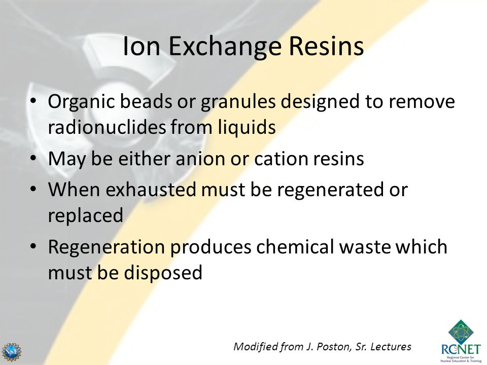Ion Exchange Resins Organic beads or granules designed to remove radionuclides from liquids May be either anion or cation resins When exhausted must be regenerated or replaced Regeneration produces chemical waste which must be disposed 9 Modified from J.