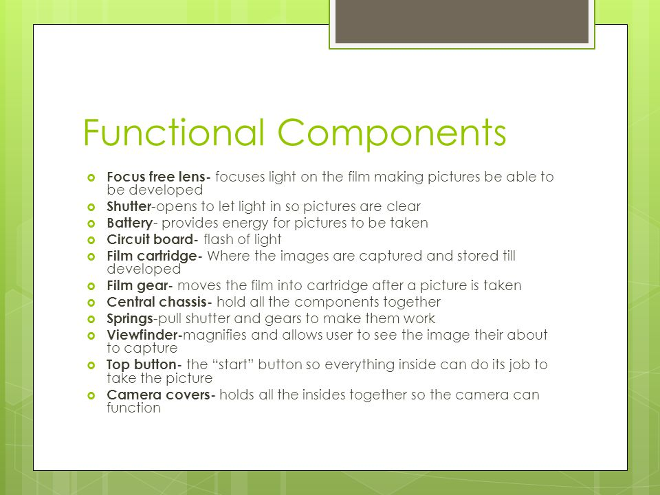 Functional Components Focus free lens- focuses light on the film making pictures be able to be developed Shutter -opens to let light in so pictures are clear Battery - provides energy for pictures to be taken Circuit board- flash of light Film cartridge- Where the images are captured and stored till developed Film gear- moves the film into cartridge after a picture is taken Central chassis- hold all the components together Springs -pull shutter and gears to make them work Viewfinder- magnifies and allows user to see the image their about to capture Top button- the start button so everything inside can do its job to take the picture Camera covers- holds all the insides together so the camera can function