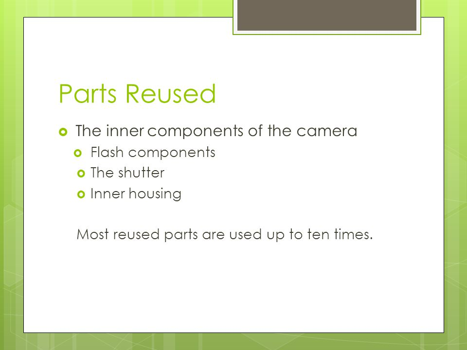 Parts Reused The inner components of the camera Flash components The shutter Inner housing Most reused parts are used up to ten times.