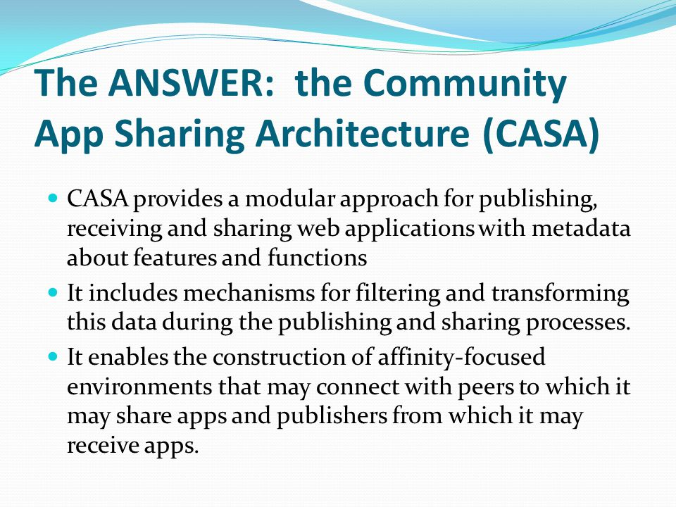 The ANSWER: the Community App Sharing Architecture (CASA) CASA provides a modular approach for publishing, receiving and sharing web applications with metadata about features and functions It includes mechanisms for filtering and transforming this data during the publishing and sharing processes.