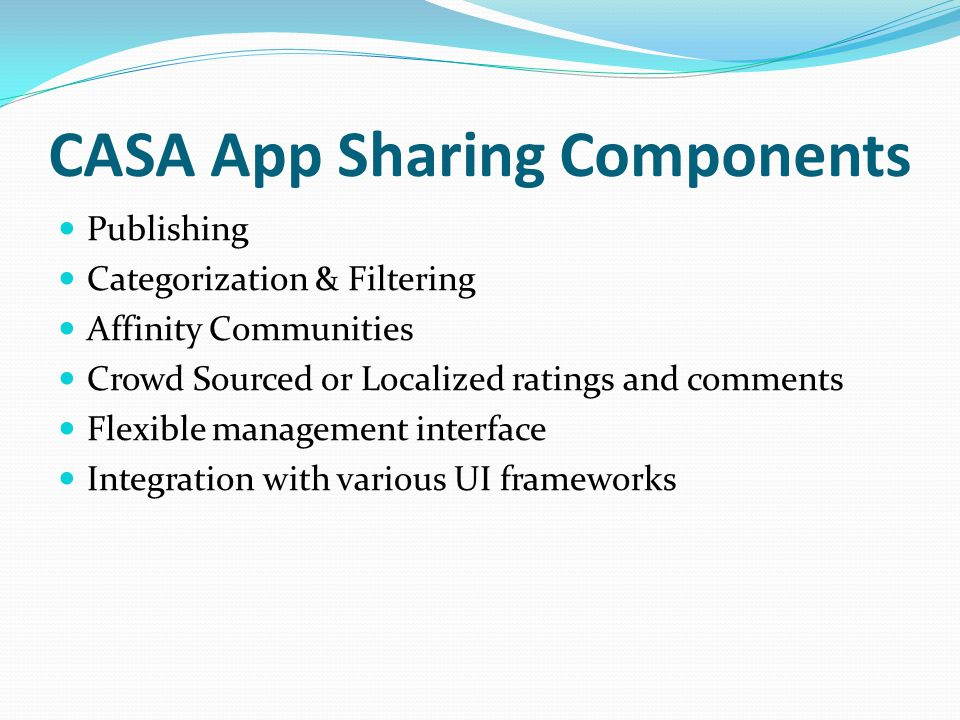 CASA App Sharing Components Publishing Categorization & Filtering Affinity Communities Crowd Sourced or Localized ratings and comments Flexible management interface Integration with various UI frameworks