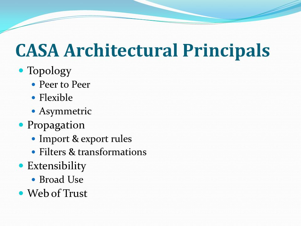 CASA Architectural Principals Topology Peer to Peer Flexible Asymmetric Propagation Import & export rules Filters & transformations Extensibility Broad Use Web of Trust