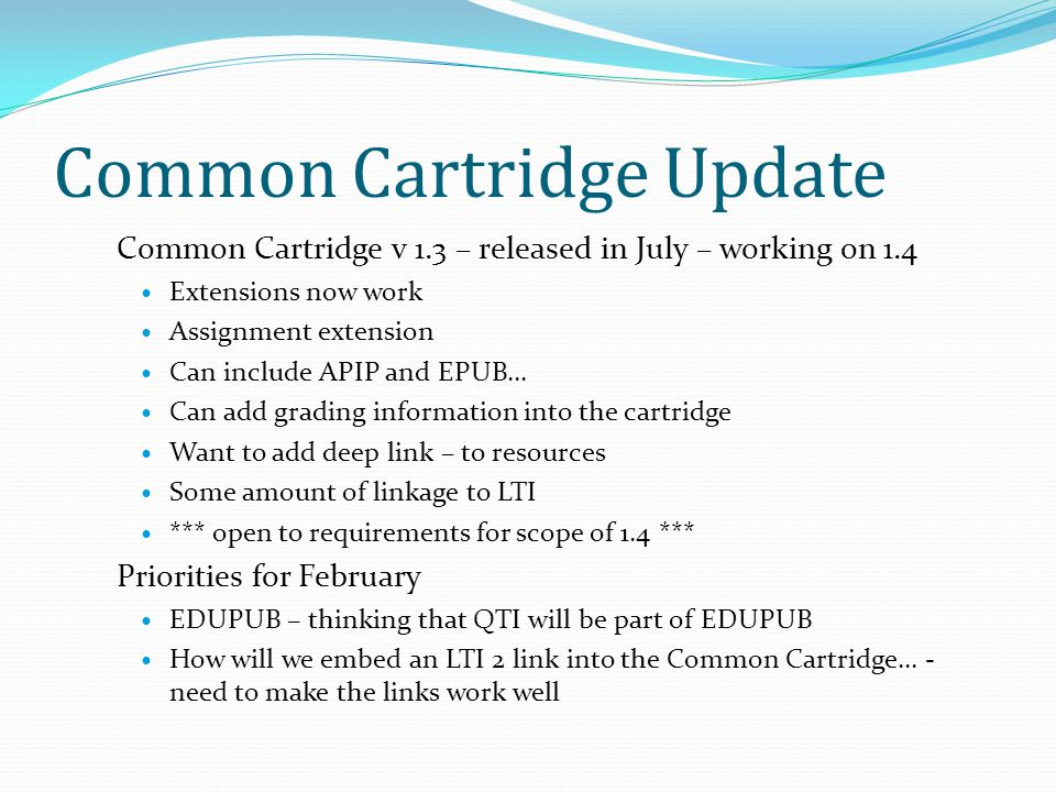 Common Cartridge Update Common Cartridge v 1.3 – released in July – working on 1.4 Extensions now work Assignment extension Can include APIP and EPUB…