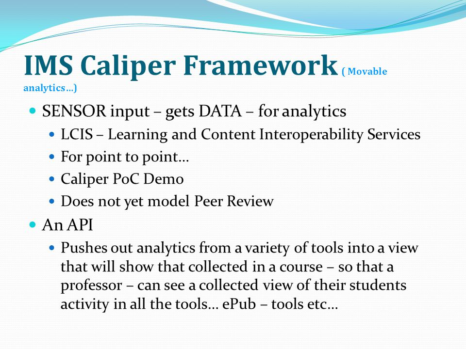 IMS Caliper Framework ( Movable analytics…) SENSOR input – gets DATA – for analytics LCIS – Learning and Content Interoperability Services For point to point… Caliper PoC Demo Does not yet model Peer Review An API Pushes out analytics from a variety of tools into a view that will show that collected in a course – so that a professor – can see a collected view of their students activity in all the tools… ePub – tools etc…