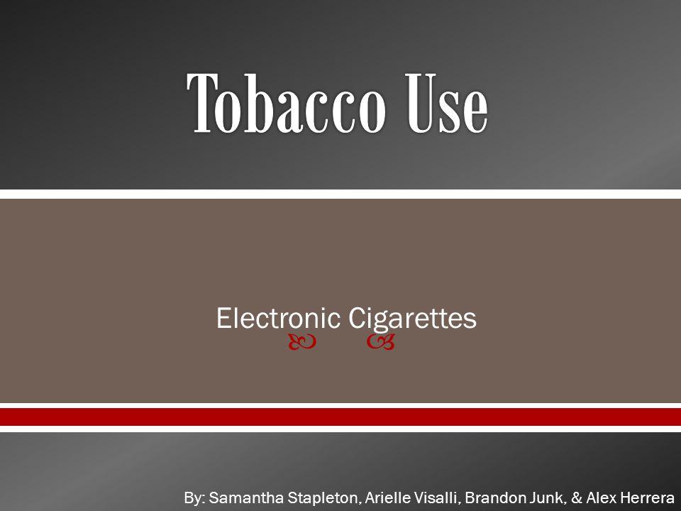 Electronic Cigarettes By: Samantha Stapleton, Arielle Visalli, Brandon Junk, & Alex Herrera