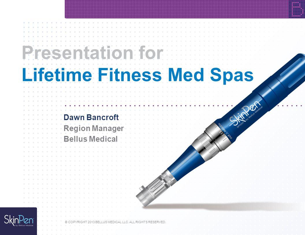 Presentation for Lifetime Fitness Med Spas © COPYRIGHT 2013 BELLUS MEDICAL LLC. ALL RIGHTS RESERVED. Dawn Bancroft Region Manager Bellus Medical