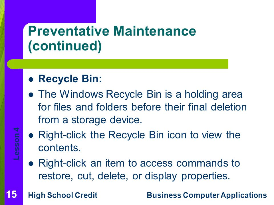 Lesson 4 High School CreditBusiness Computer Applications 15 Preventative Maintenance (continued) Recycle Bin: The Windows Recycle Bin is a holding area for files and folders before their final deletion from a storage device.